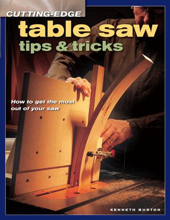 Cutting-Edge Table Saw Tips & Tricks by Kenneth Burton