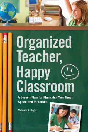 Organized Teacher, Happy Classroom by Melanie S. Unger