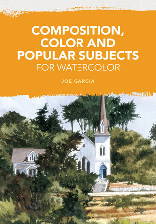 Composition, Color and Popular Subjects for Watercolor by Joe Garcia
