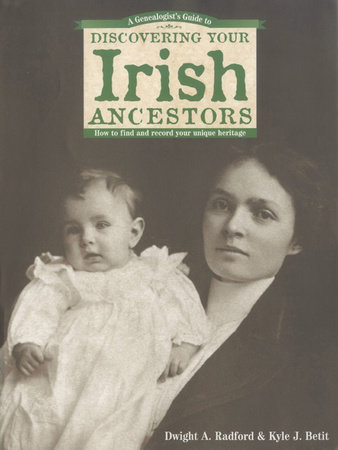 A Genealogist's Guide to Discovering Your Irish Ancestors by Dwight A. Radford and Kyle J. Betit