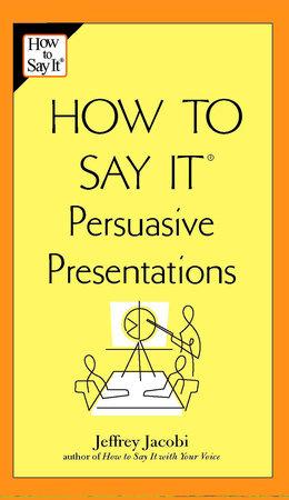 How to Say It Persuasive Presentations by Jeffrey Jacobi