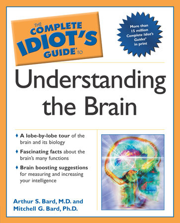 The Complete Idiot's Guide to Understanding the Brain by Arthur Bard and Mitchell G. Bard Ph.D.