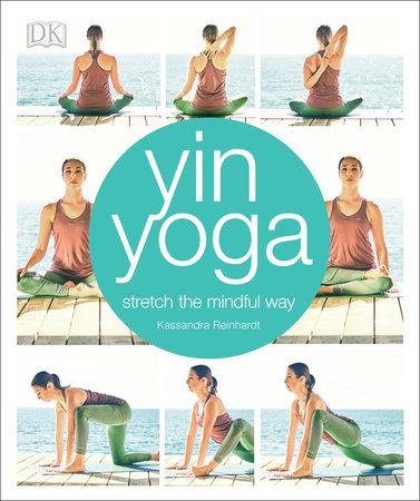 Yin Yoga By Kassandra Reinhardt 9781465462732 Penguinrandomhouse Com Books