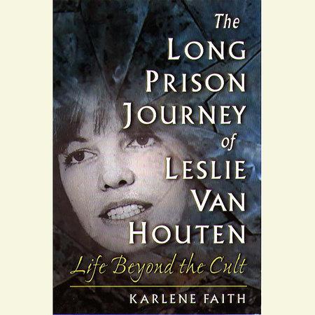 The Long Prison Journey of Leslie van Houten by Karlene Faith