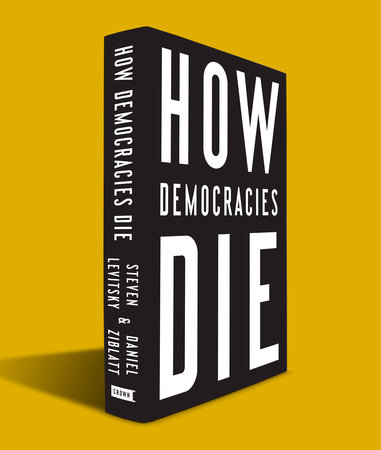 How Democracies Die by Steven Levitsky, Daniel Ziblatt |  PenguinRandomHouse com: Books