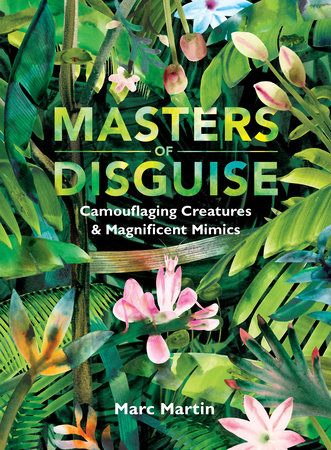 Masters of Disguise: Camouflaging Creatures & Magnificent Mimics by Marc Martin