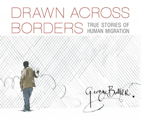 Drawn Across Borders: True Stories of Human Migration by George Butler