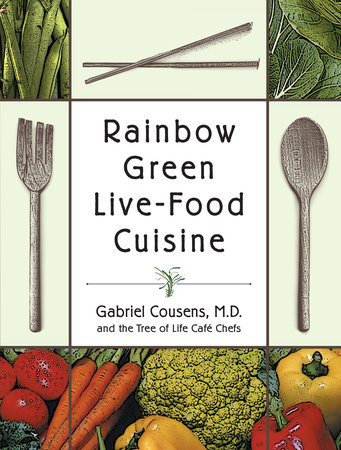 Rainbow Green Live-Food Cuisine by Gabriel Cousens, M.D. and Tree of Life Cafe Chefs