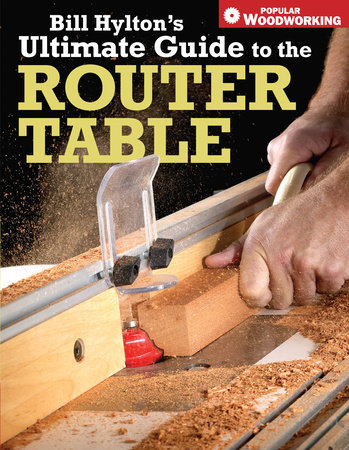 Bill Hylton's Ultimate Guide to the Router Table by Bill Hylton