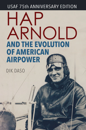 Hap Arnold and the Evolution of American Airpower by Dik Alan Daso