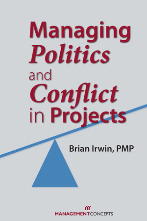 Managing Politics and Conflict in Projects by Brian Irwin