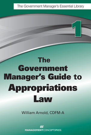 The Government Manager's Guide to Appropriations Law by William G. Arnold