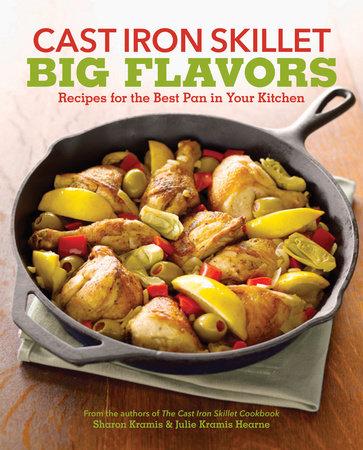 Cast Iron Skillet Big Flavors by Sharon Kramis and Julie Kramis Hearne