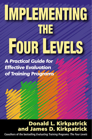 Implementing the Four Levels by Donald L. Kirkpatrick and James D. Kirkpatrick