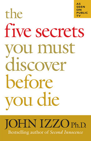The Five Secrets You Must Discover Before You Die by John Izzo, Ph.D.