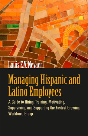 Managing Hispanic and Latino Employees by Louis E. V. Nevaer