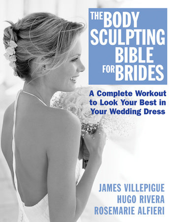 The Body Sculpting Bible for Brides by James Villepigue, Hugo Rivera and Rosemarie Alfieri