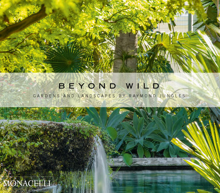 Beyond Wild: Gardens and Landscapes by Raymond Jungles by Raymond Jungles