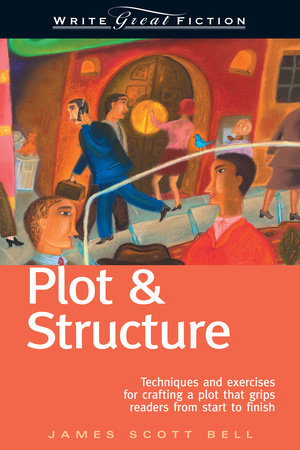 Write Great Fiction - Plot & Structure by James Scott Bell