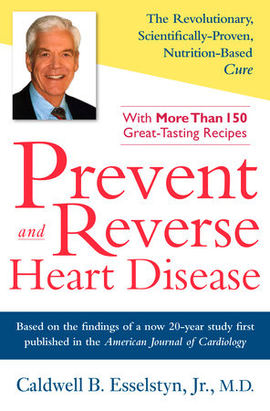 Prevent and Reverse Heart Disease by Caldwell B  Esselstyn Jr  M D  |  PenguinRandomHouse com: Books