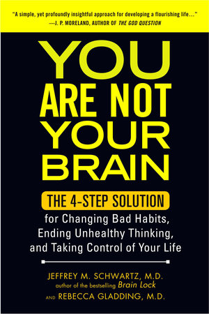 You Are Not Your Brain by Jeffrey Schwartz MD and Rebecca Gladding MD