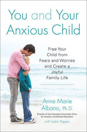 You and Your Anxious Child by Anne Marie Albano and Leslie Pepper
