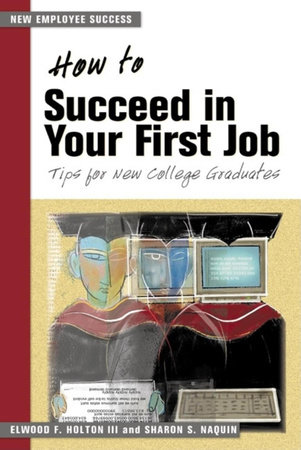 How to Succeed in Your First Job by Elwood F. Holton III and Sharon S. Naquin