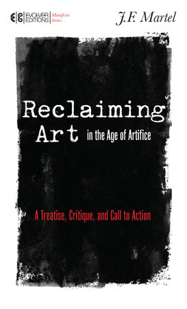 Reclaiming Art in the Age of Artifice by J.F. Martel