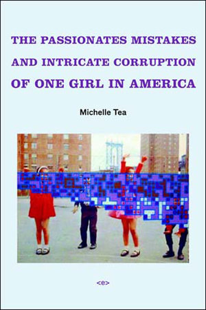 The Passionate Mistakes and Intricate Corruption of One Girl in America, new edition by Michelle Tea