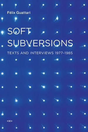 Soft Subversions, new edition by Felix Guattari