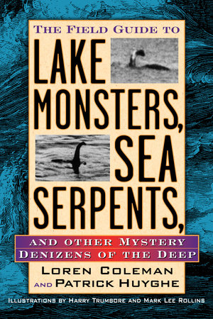 The Field Guide to Lake Monsters, Sea Serpents and Other Mystery Denizens of the Deep by Loren Coleman