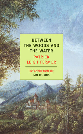Between the Woods and the Water by Patrick Leigh Fermor