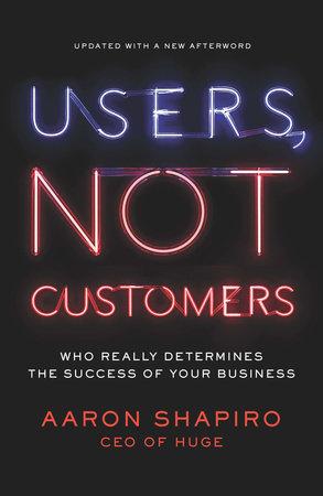 Users, Not Customers by Aaron Shapiro