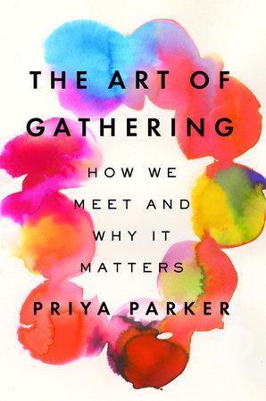 The Art of Gathering by Priya Parker | PenguinRandomHouse com: Books