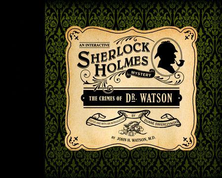 The Crimes of Dr. Watson by John H. Watson, M.D.; edited by Duane Swierczynski