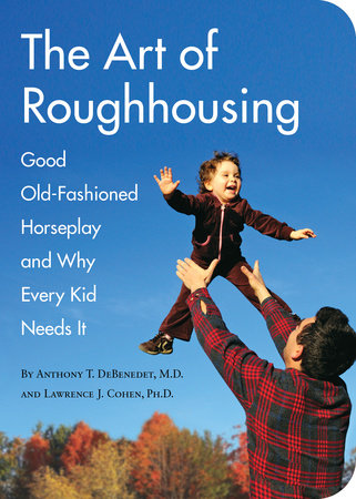 The Art of Roughhousing by Anthony T. DeBenedet, M.D and Lawrence J. Cohen, Ph.D.