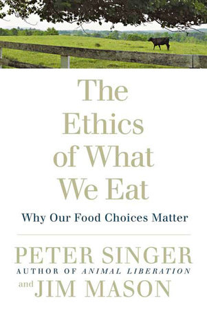 The Ethics of What We Eat by Peter Singer and Jim Mason