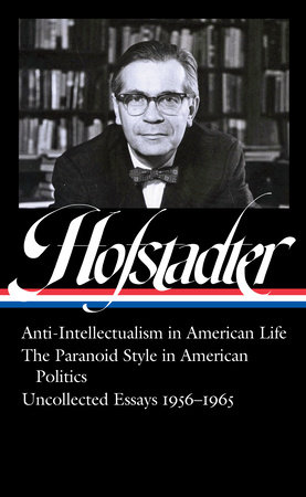 Richard Hofstadter: Anti-Intellectualism in American Life, The Paranoid Style in American Politics, Uncollected Essays 1956-1965 (LOA #330) by Richard Hofstadter