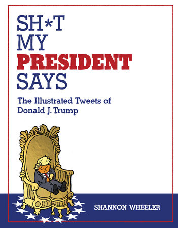 Sh*t My President Says: The Illustrated Tweets of Donald J. Trump by Shannon Wheeler