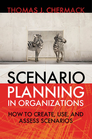 Scenario Planning in Organizations by Thomas J. Chermack