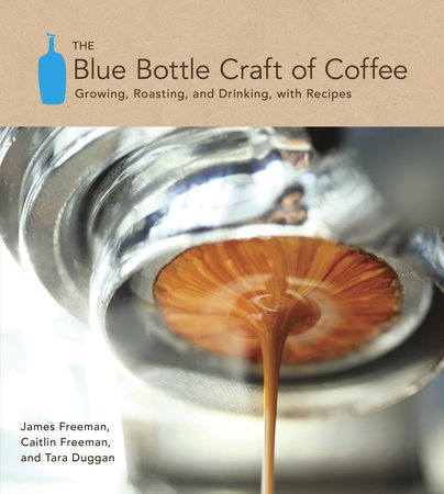 The Blue Bottle Craft of Coffee by James Freeman, Caitlin Freeman and Tara Duggan