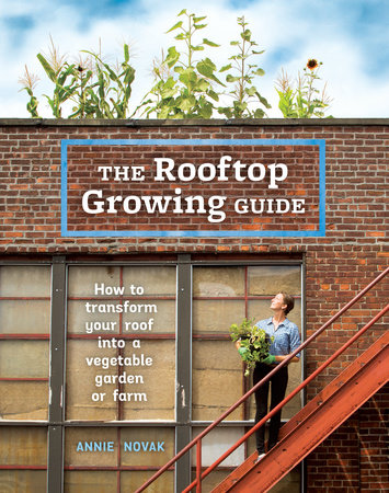 The Rooftop Growing Guide by Annie Novak