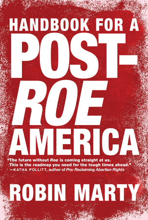 Handbook for a Post-Roe America by Robin Marty | PenguinRandomHouse com:  Books