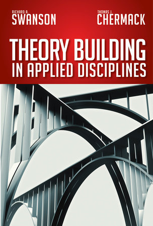 Theory Building in Applied Disciplines by Richard A. Swanson and Thomas J. Chermack