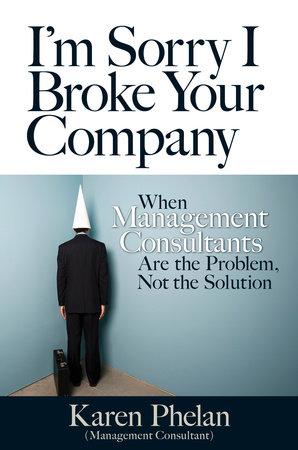 I'm Sorry I Broke Your Company by Karen Phelan