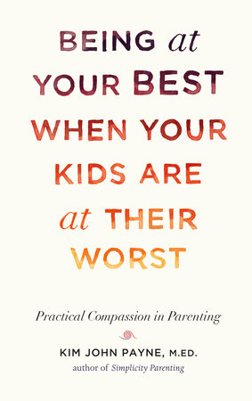 Being at Your Best When Your Kids Are at Their Worst by Kim John Payne