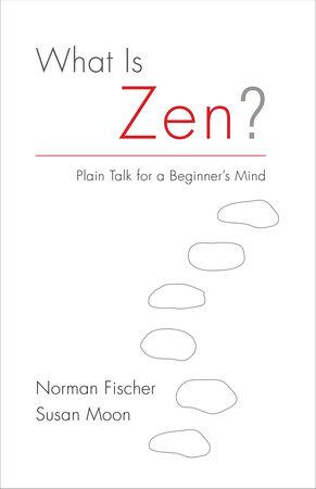 What Is Zen? by Norman Fischer and Susan Moon
