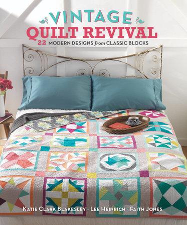 Vintage Quilt Revival by Katie Clark Blakesley, Lee Heinrich and Faith Jones