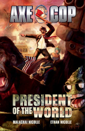 Axe Cop Vol. 4: President of the World by Malachai Nicolle