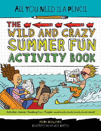 All You Need Is a Pencil: The Wild and Crazy Summer Fun Activity Book by Mark Shulman